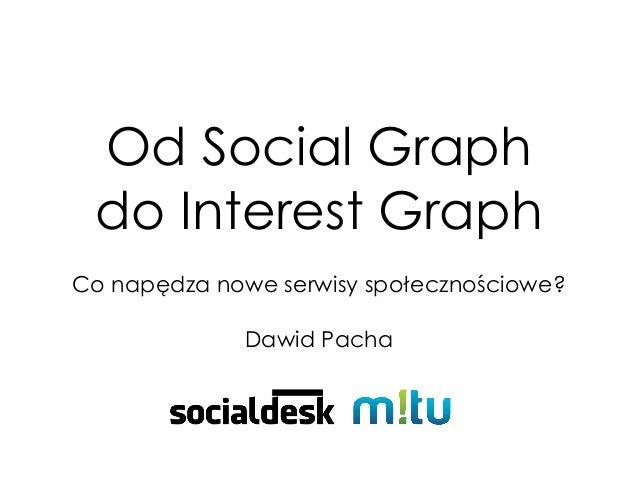 Od Social Graph do Interest GraphCo napędza nowe serwisy społecznościowe?             Dawid Pacha