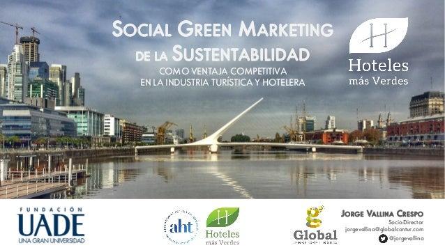 SOCIAL GREEN MARKETING DE LA SUSTENTABILIDAD COMO VENTAJA COMPETITIVA EN LA INDUSTRIA TURÍSTICA Y HOTELERA JORGE VALLINA C...