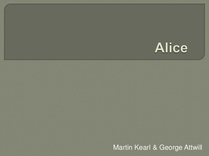 Alice <br />Martin Kearl & George Attwill<br />