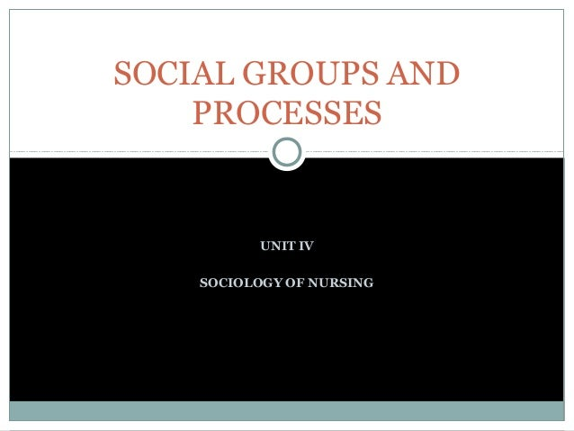 SOCIAL GROUPS AND PROCESSES  UNIT IV SOCIOLOGY OF NURSING