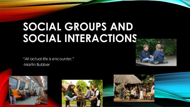"""SOCIAL GROUPS AND SOCIAL INTERACTIONS """"All actual life is encounter."""" -Martin Bubber"""