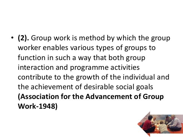 • (2). Group work is method by which the group  worker enables various types of groups to  function in such a way that bot...