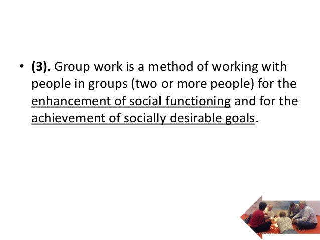 • (3). Group work is a method of working with  people in groups (two or more people) for the  enhancement of social functi...