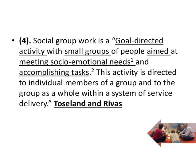 """• (4). Social group work is a """"Goal-directed  activity with small groups of people aimed at  meeting socio-emotional needs..."""
