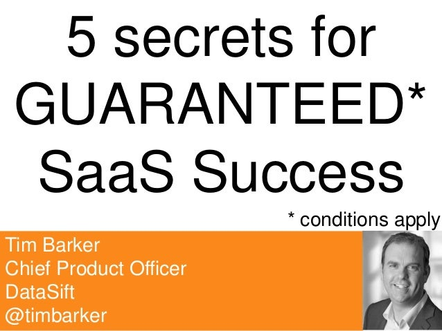 Tim Barker Chief Product Officer DataSift @timbarker 5 secrets for GUARANTEED* SaaS Success * conditions apply