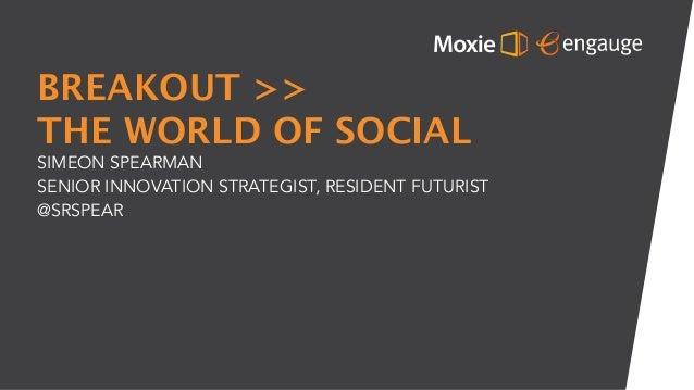 BREAKOUT >> THE WORLD OF SOCIAL SIMEON SPEARMAN SENIOR INNOVATION STRATEGIST, RESIDENT FUTURIST @SRSPEAR