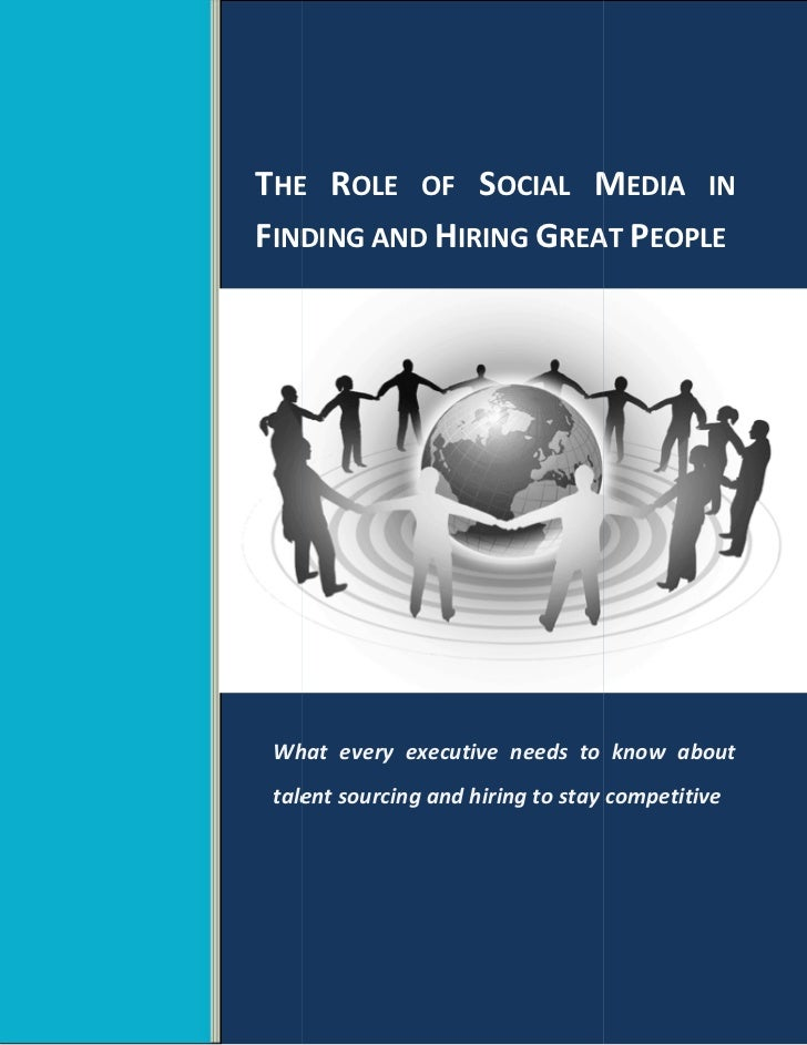 THE ROLE OF SOCIAL MEDIA INFINDING AND HIRING GREAT PEOPLE What every executive needs to know about talent sourcing and hi...