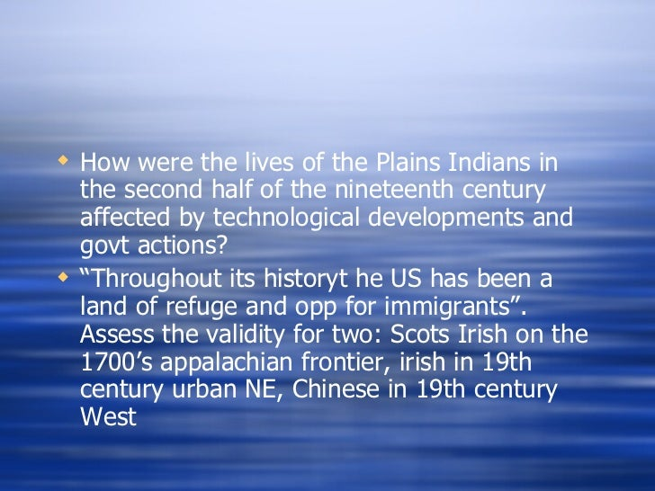how were the lives of the plains indians in the second half of the nineteenth century affected by te Companies employed irish workers in the early nineteenth century and chinese workers in the late nineteenth century by 1880, over two hundred thousand chinese migrants lived in the united states once the rails were laid, companies still needed a large workforce to keep the trains running.