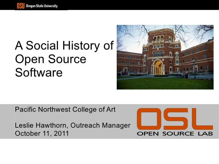 A Social History of Open Source Software Pacific Northwest College of Art Leslie Hawthorn, Outreach Manager October 11, 2011