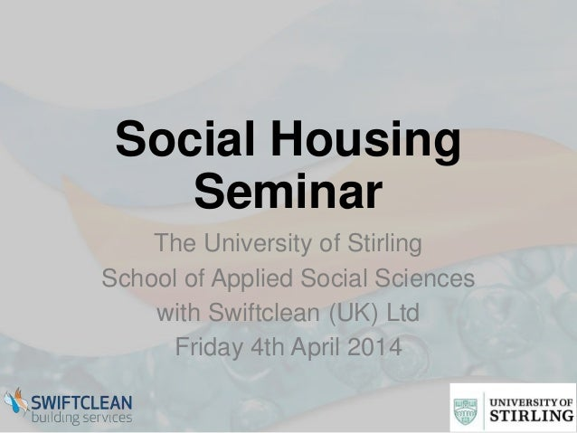 Social Housing Seminar The University of Stirling School of Applied Social Sciences with Swiftclean (UK) Ltd Friday 4th Ap...