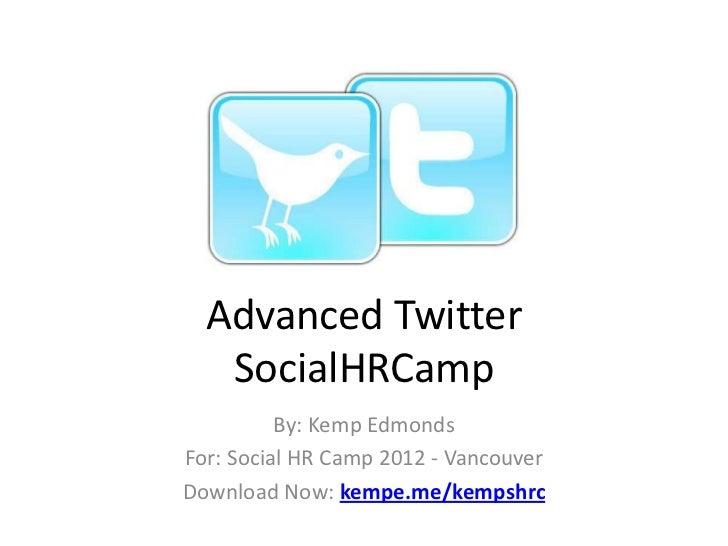 Advanced Twitter   SocialHRCamp          By: Kemp EdmondsFor: Social HR Camp 2012 - VancouverDownload Now: kempe.me/kempshrc