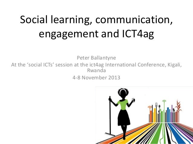 Social learning, communication, engagement and ICT4ag Peter Ballantyne At the 'social ICTs' session at the ict4ag Internat...