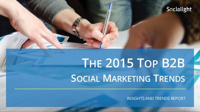 THE 2015 TOP B2B INSIGHTS AND TRENDS REPORT SOCIAL MARKETING TRENDS 1