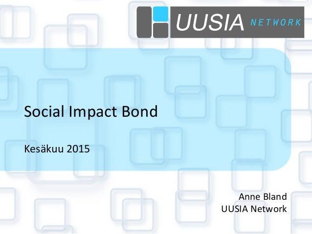 Social  Impact  Bond      Kesäkuu  2015   Anne  Bland   UUSIA  Network