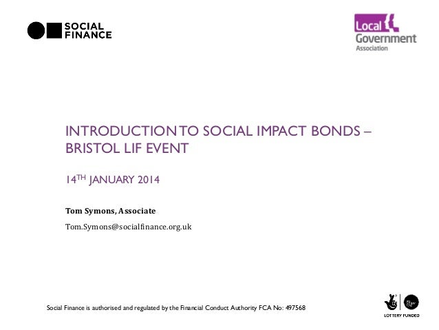 INTRODUCTION TO SOCIAL IMPACT BONDS – BRISTOL LIF EVENT 14TH JANUARY 2014 Tom Symons, Associate Tom.Symons@socialfinance.o...