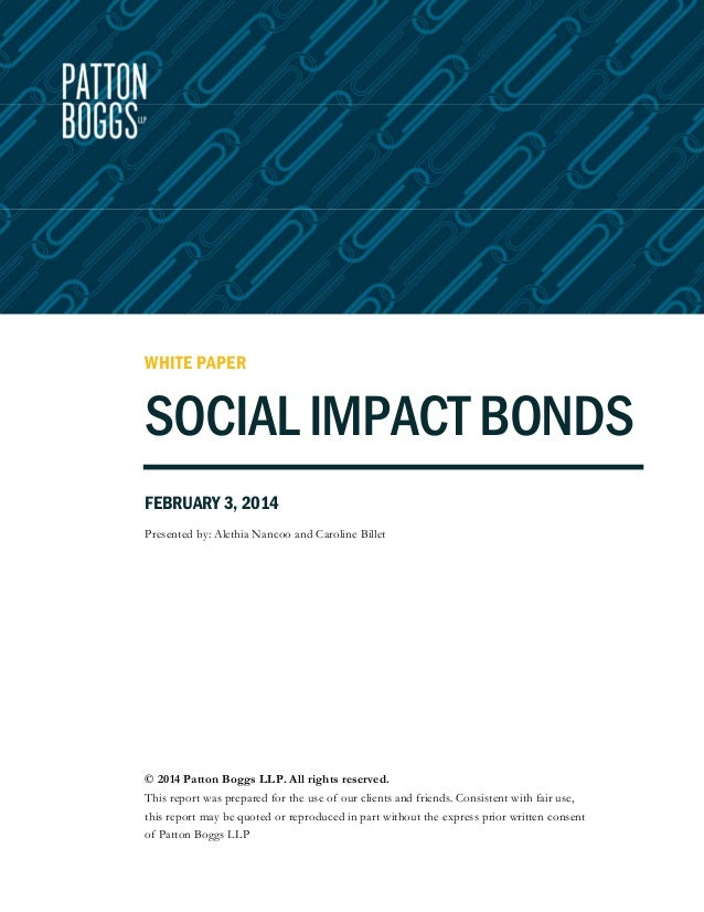 WHITE PAPER  SOCIAL IMPACT BONDS FEBRUARY 3, 2014 Presented by: Alethia Nancoo and Caroline Billet  © 2014 Patton Boggs LL...