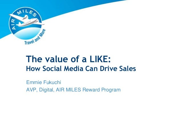 The value of a LIKE: How Social Media Can Drive Sales Emmie Fukuchi AVP, Digital, AIR MILES Reward Program