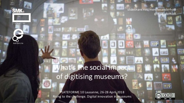 What's the social impact of digitising museums? PLATEFORME 10 Lausanne, 26-28 April 2018 Rising to the challenge. Digital ...
