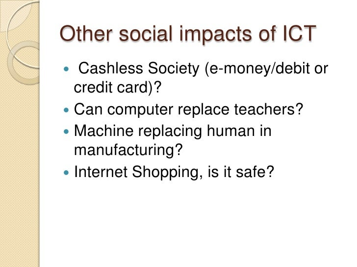 essay impact of ict on society I will talk about how ict has effected people from all walks of life, how it has effected jobs and living conditions the impact of ict on society is great as more and more people begin to work from home, or jobs become de-skilled, computer based, the social implications are going to be very .