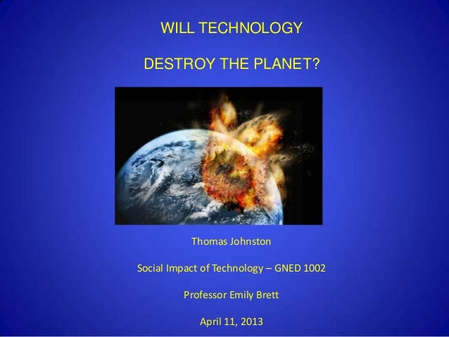 WILL TECHNOLOGY DESTROY THE PLANET?           Thomas JohnstonSocial Impact of Technology – GNED 1002         Professor Emi...