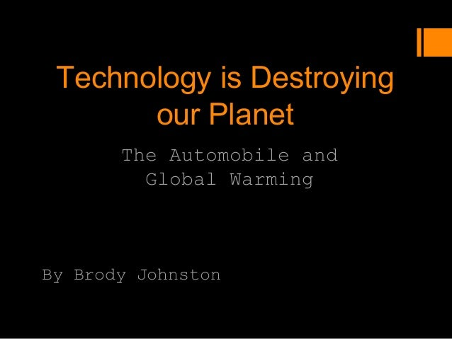 Technology is Destroying       our Planet       The Automobile and         Global WarmingBy Brody Johnston
