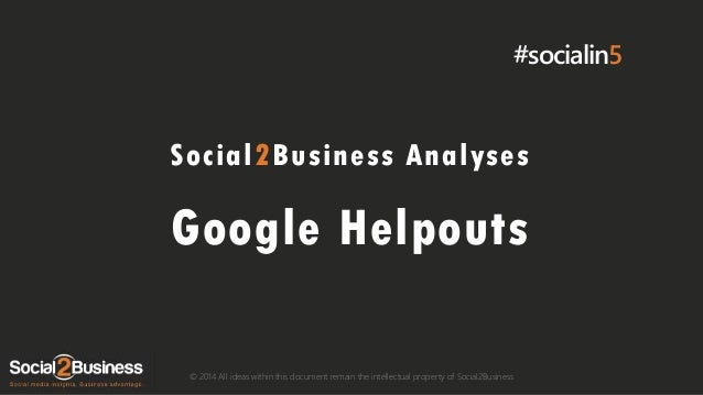 #socialin5  Social2Business Analyses  Google Helpouts © 2014 All ideas within this document remain the intellectual proper...