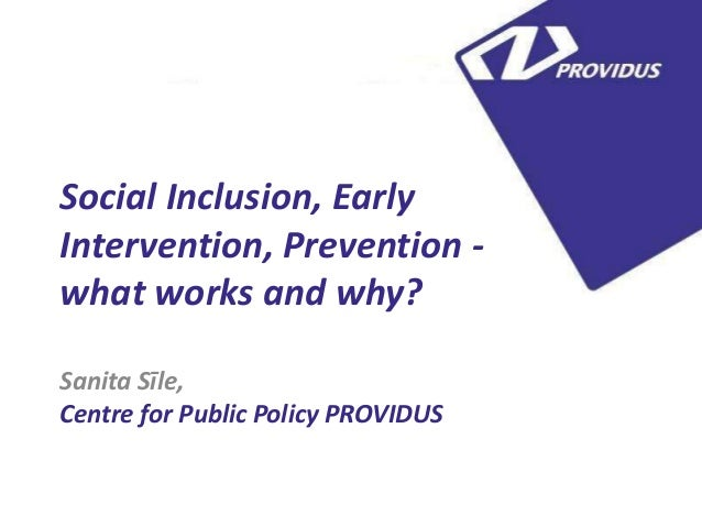 5 Social Inclusion, Early Intervention, Prevention what works and why? Sanita Sīle, Centre for Public Policy PROVIDUS