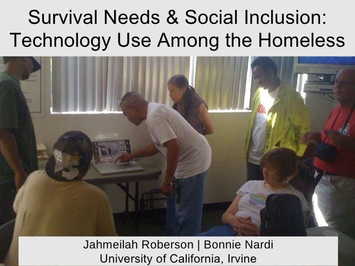 Survival Needs & Social Inclusion: Technology Use Among the Homeless Jahmeilah Roberson | Bonnie Nardi University of Calif...