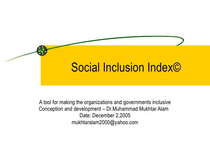 Social Inclusion Index© A tool for making the organizations and governments inclusive Conception and development – Dr.Muha...
