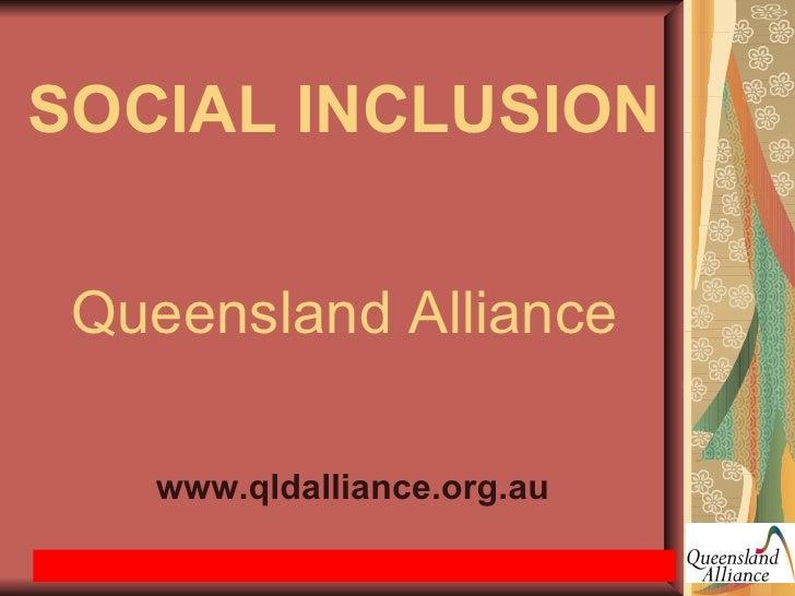 SOCIAL INCLUSION   Queensland Alliance   <ul><li>www.qldalliance.org.au </li></ul>