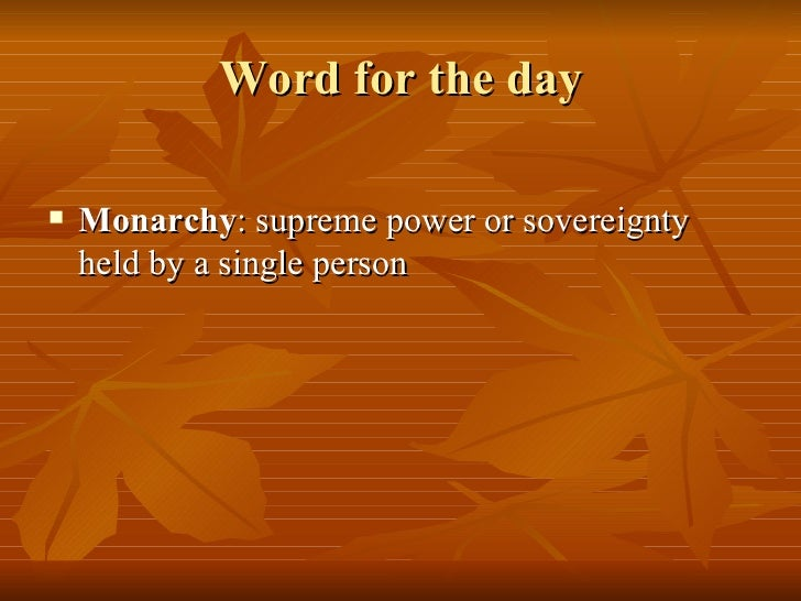 Word for the day <ul><li>Monarchy : supreme power or sovereignty held by a single person </li></ul>