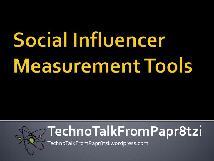 Social Influencer Measurement Tools<br />TechnoTalkFromPapr8tzi<br />TechnoTalkFromPapr8tzi.wordpress.com<br />