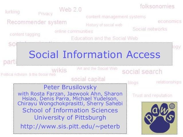Social Information Access Peter Brusilovsky with Rosta Farzan, Jaewook Ahn, Sharon Hsiao, Denis Parra, Michael Yudelson, C...