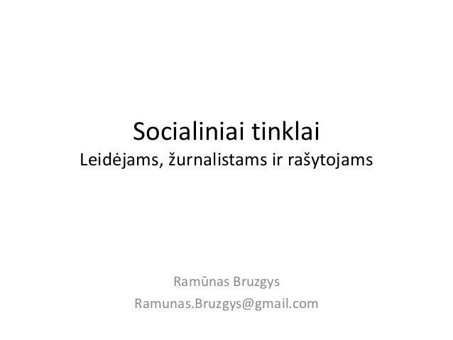 Socialiniai tinklai Leidėjams, žurnalistams ir rašytojams Ramūnas Bruzgys Ramunas.Bruzgys@gmail.com