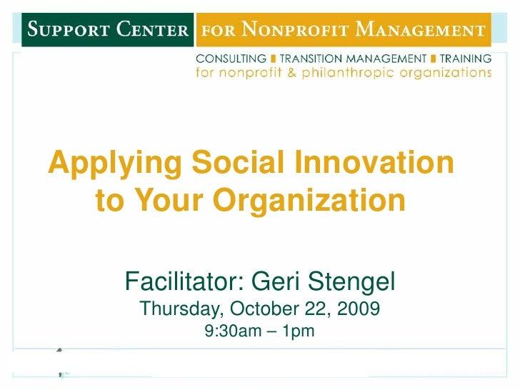 Applying Social Innovation       to Your Organization          Facilitator: Geri Stengel          Thursday, October 22, 20...