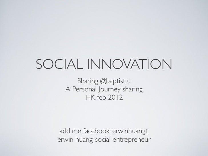 SOCIAL INNOVATION       Sharing @baptist u    A Personal Journey sharing          HK, feb 2012                           ...