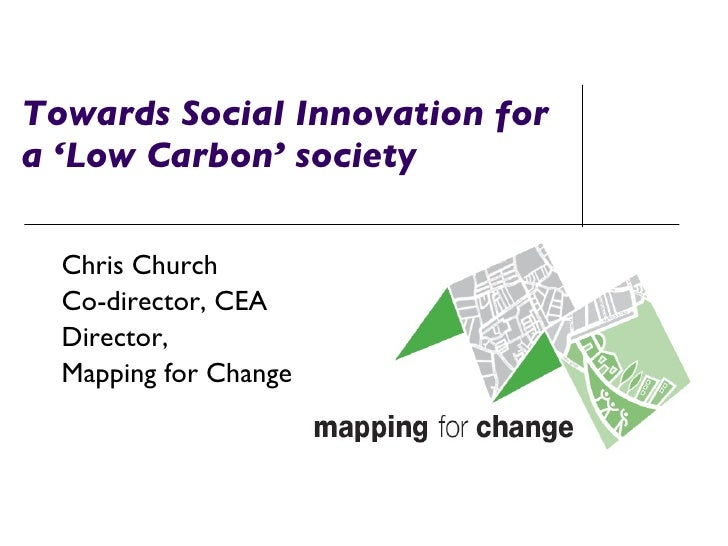 Towards Social Innovation for  a 'Low Carbon' society Chris Church Co-director, CEA Director,  Mapping for Change