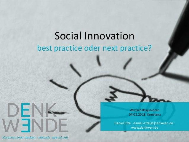 Social Innovation best practice oder next practice? Wirtschaftsjunioren 04.02.2018, Konstanz Daniel Ette : daniel.ette[at]...