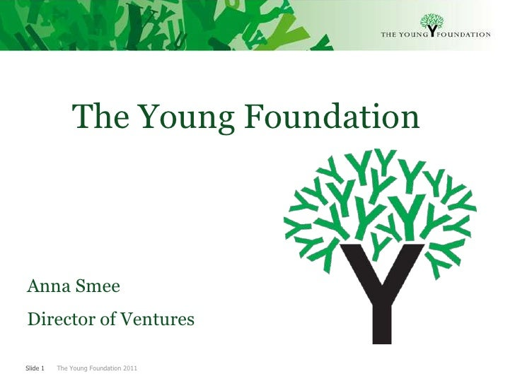 The Young FoundationAnna SmeeDirector of VenturesSlide 1   The Young Foundation 2011