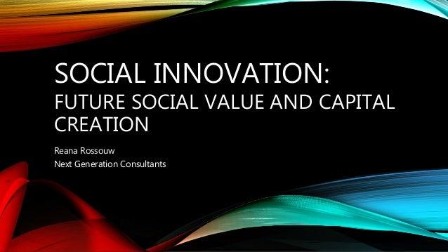 SOCIAL INNOVATION: FUTURE SOCIAL VALUE AND CAPITAL CREATION Reana Rossouw Next Generation Consultants