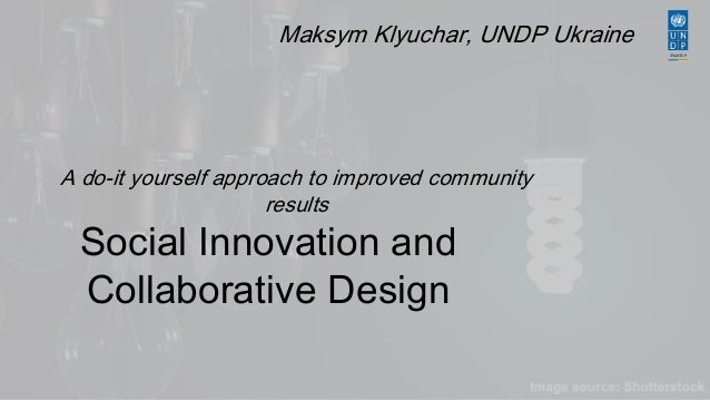 Maksym Klyuchar, UNDP Ukraine  A do-it yourself approach to improved community  results  Social Innovation and  Collaborat...