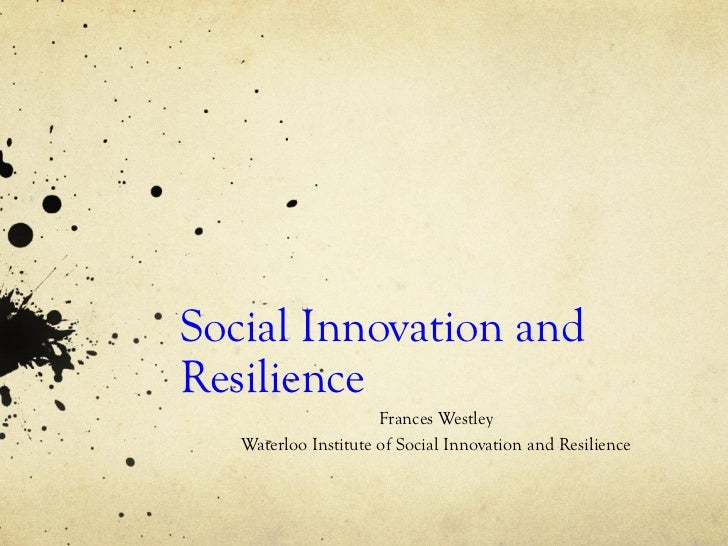 Social Innovation andResilience                      Frances Westley   Waterloo Institute of Social Innovation and Resilie...