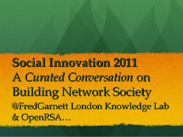 Social Innovation 2011A Curated Conversation onBuilding Network Society@FredGarnett London Knowledge Lab& OpenRSA…