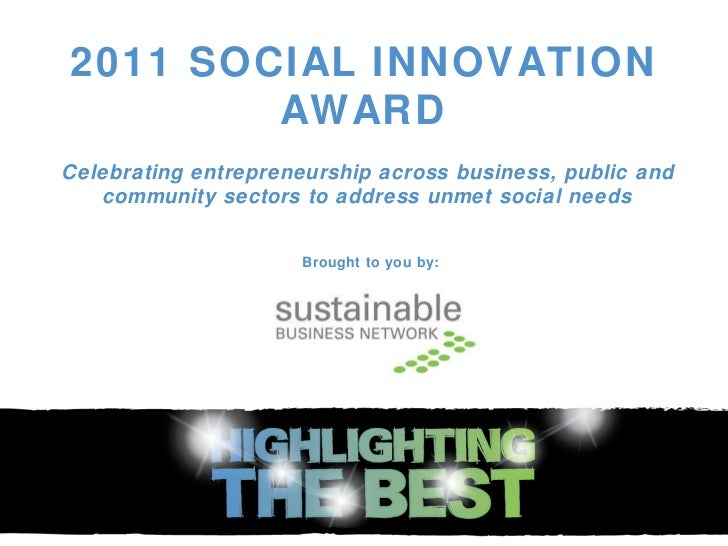 2011 SOCIAL INNOVATION AWARD Celebrating entrepreneurship across business, public and community sectors to address unmet s...