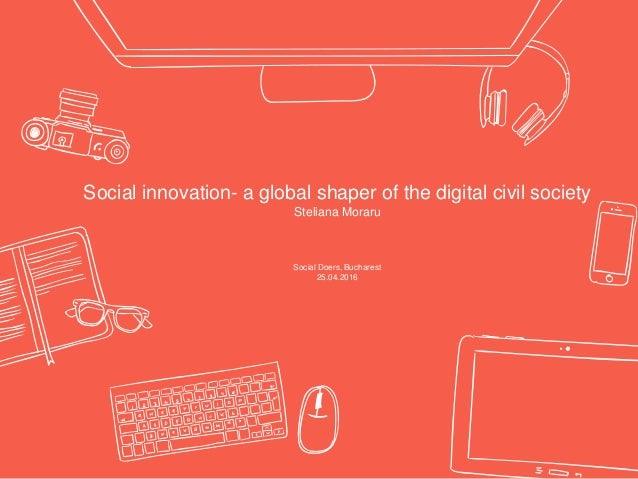Social innovation- a global shaper of the digital civil society Steliana Moraru Social Doers, Bucharest 25.04.2016