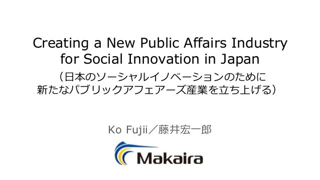 Creating a New Public Affairs Industry for Social Innovation in Japan (日本のソーシャルイノベーションのために 新たなパブリックアフェアーズ産業を立ち上げる) Ko Fuji...