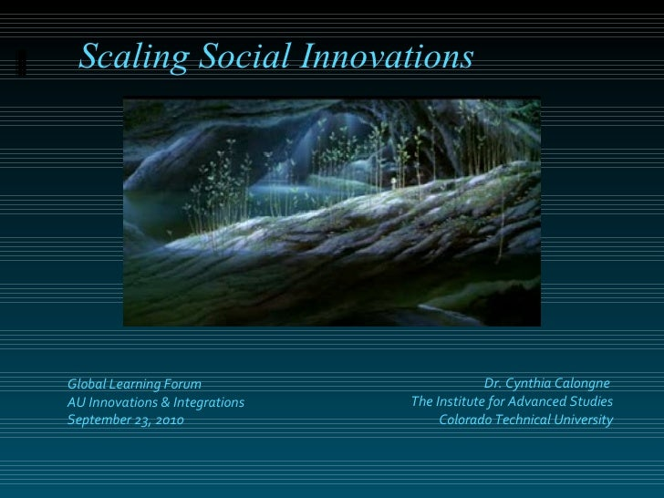 Dr. Cynthia Calongne  The Institute for Advanced Studies Colorado Technical University Scaling Social Innovations Global L...