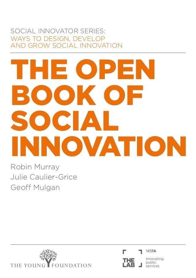 SOCIAL INNOVATOR SERIES:WAYS TO DESIGN, DEVELOPAND GROW SOCIAL INNOVATIONTHE OPENBOOK OFSOCIALINNOVATIONRobin MurrayJulie ...