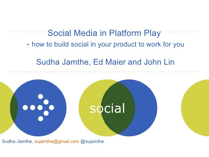 Social Media in Platform Play  -  how to build social in your product to work for you Sudha Jamthe, Ed Maier and John Lin ...