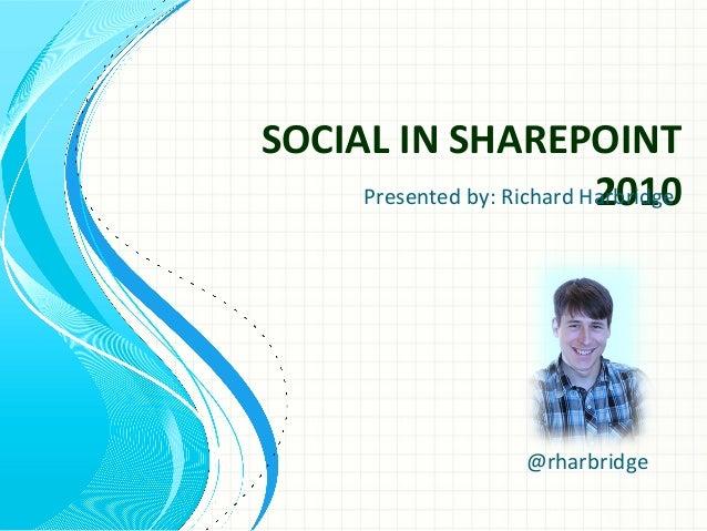 SOCIAL IN SHAREPOINT 2010 @rharbridge Presented by: Richard Harbridge